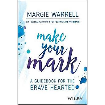 Make Your Mark - A Guidebook for the Brave Hearted by Margie Warrell -