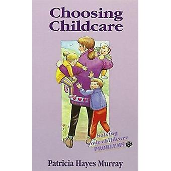 Choosing Childcare - Solving Your Childcare Problems by Patricia Murra