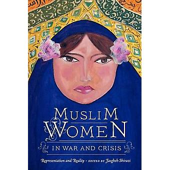 Muslim Women in War and Crisis - Representation and Reality by Faegheh