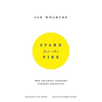 Spark for the Fire - How youthful thinking unlocks creativity by Ian W