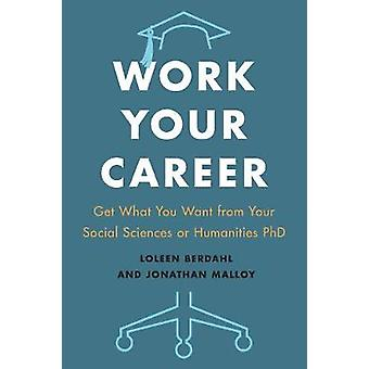 Work Your Career - Get What You Want from Your Social Sciences or Huma