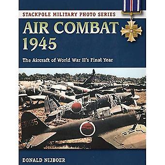 Air Combat 1945: De vliegtuigen van de Tweede Wereldoorlog het laatste jaar (Stackpole militaire foto)