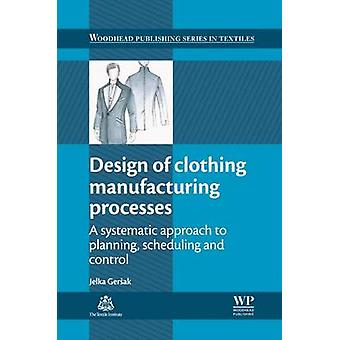 Design of Clothing Manufacturing Processes A Systematic Approach to Planning Scheduling and Control by Gersak & J.