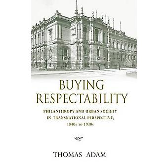 Buying Respectability Philanthropy and Urban Society in Transnational Perspective 1840s to 1930s by Adam & Thomas