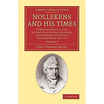 Nollekens and His Times Comprehending a Life of That Celebrated Sculptor and Memoirs of Several Contemporary Artists by Smith & John Thomas & II