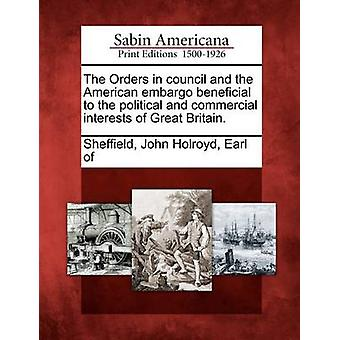 The Orders in council and the American embargo beneficial to the political and commercial interests of Great Britain. by Sheffield & John Holroyd & Earl of