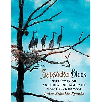 Sapsucker Blues The Story of an Endearing Family of Great Blue Herons by SchmidtKyanka & Anita