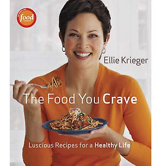 The Food You Crave - Luscious Recipes for a Healthy Life by Ellie Krie