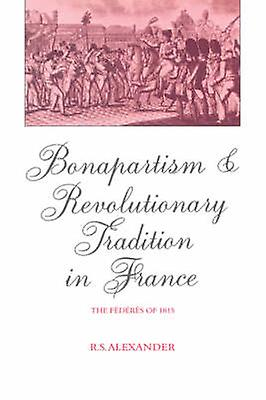 Bonapartism and Revolutionary Tradition in France The F D R S of 1815 by Alexander & R. S.