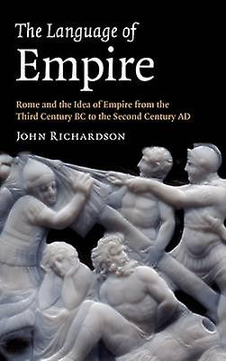 The Language of Empire Rome and the Idea of Empire from the Third Century BC to the Second Century AD by Richardson & John