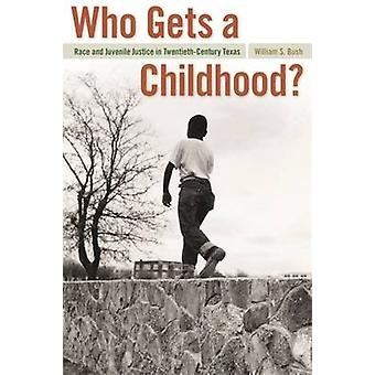 Who Gets a Childhood Race and Juvenile Justice in TwentiethCentury Texas by Bush & William S.