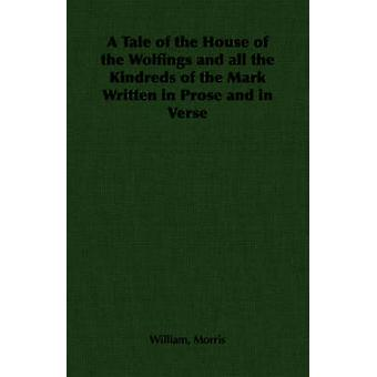 A Tale of the House of the Wolfings and All the Kindreds of the Mark Written in Prose and in Verse by Morris & William