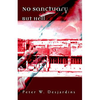 No Sanctuary But Hell by Desjardins & Peter W.