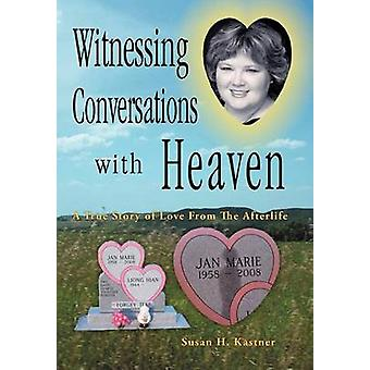 Witnessing Conversations with Heaven A True Story of Love from the Afterlife by Kastner & Susan H.
