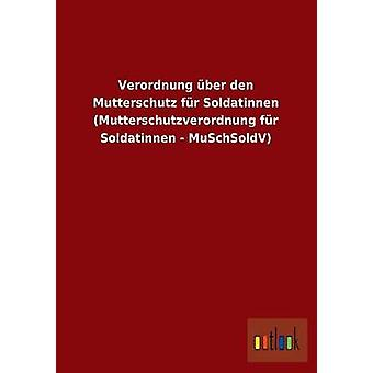 Verordnung ber den Mutterschutz fr Soldatinnen Mutterschutzverordnung fr Soldatinnen MuSchSoldV av ohne Autor