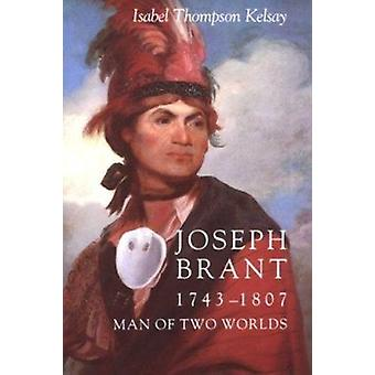Joseph Brant - 1743-1807 - Man of Two Worlds by Isabel Thompson Kelsay