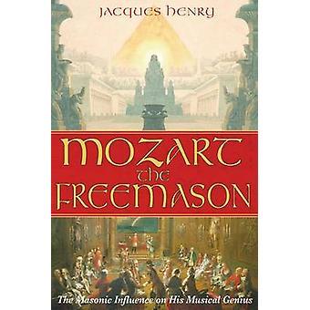 Mozart the Freemason - The Masonic Influence on His Musical Genius by