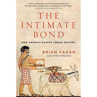 The Intimate Bond - How Animals Shaped Human History by Brian Fagan -