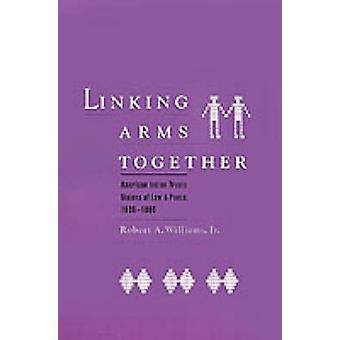 Linking Arms Together American Indian Treaty Visions of Law and Peace 16001800 by Williams & Robert A. & Jr.