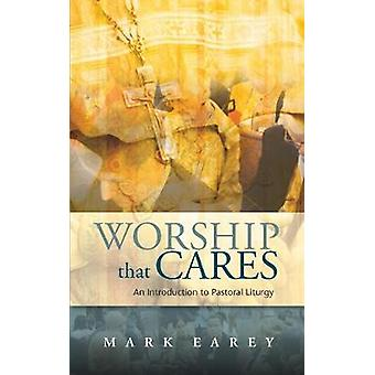 Worship That Cares An Introduction to Pastoral Liturgy by Earey & Mark