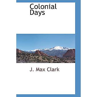 Colonial Days by Clark & J. Max