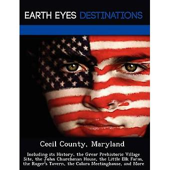 Cecil County Maryland Including its History the Grear Prehistoric Village Site the John Churchman House the Little Elk Farm the Rogers Tavern the Colora Meetinghouse and More by Louis & Isabela