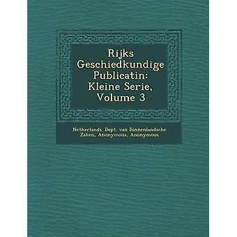 Rijks Geschiedkundige Publicati N Kleine Serie Volume 3 by Netherlands Dept Van Binnenlandsche Za