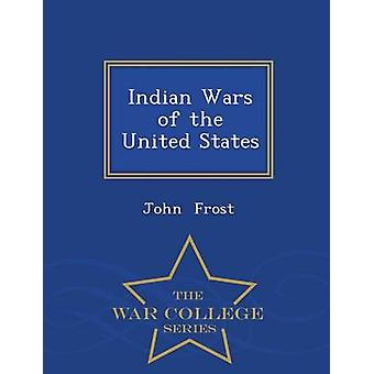 Indian Wars of the United States  War College Series by Frost & John