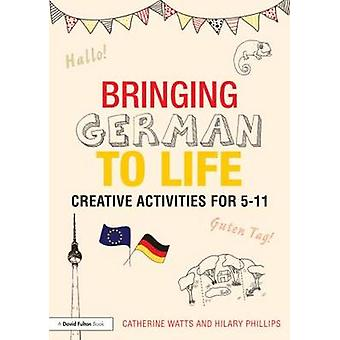 Bringing German to Life - Creative Activities for 5-11 by Catherine Wa