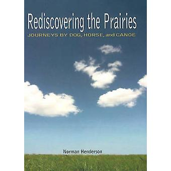 Rediscovering the Prairies - Journeys by Dog - Horse and Canoe by Norm