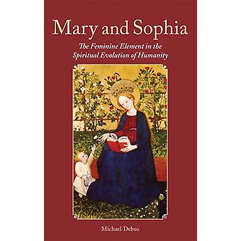 Mary and Sophia: The Feminine Element in the Spiritual Evolution of Humanity (Paperback) by Debus Michael