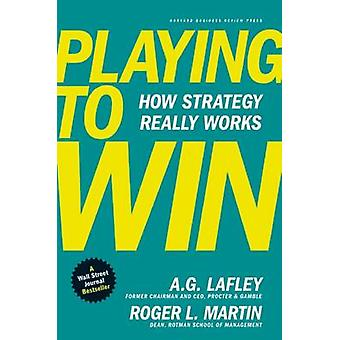 Playing to Win - How Strategy Really Works by A.G. Lafley - Roger L. M