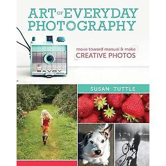 Art of Everyday Photography - Move Toward Manual and Make Creative Pho