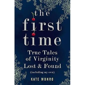 The First Time - True Tales of Virginity Lost and Found (Including My