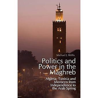 Politics  and Power in the Maghreb - Algeria - Tunisia and Morocco fro