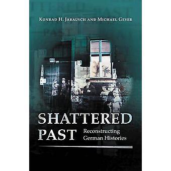 Shattered Past - Reconstructing German Histories by Konrad Hugo Jaraus