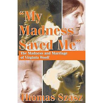 -My Madness Saved Me - - The Madness and Marriage of Virginia Woolf by