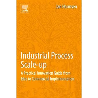 Industrial Process ScaleUp A Practical Innovation Guide from Idea to Commercial Implementation by Harmsen & Jan