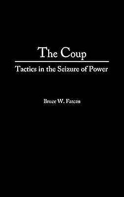 The Coup Tactics in the Seizure of Power by Farcau & Bruce W.