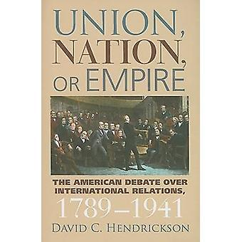 Union Nation or Empire The American Debate Over International Relations 17891941 by Hendrickson & David C.