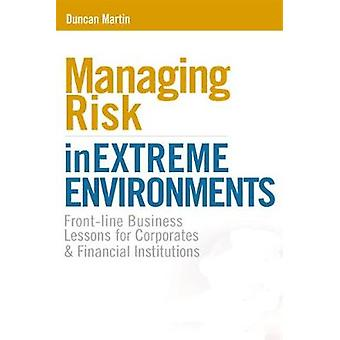 Managing Risk in Extreme Environments FrontLine Business Lessons for Corporates and Financial Institutions by Martin & Duncan