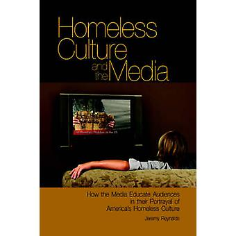 Homeless Culture and the Media How the Media Educate Audiences in Their Portrayal of Americas Homeless Culture by Reynalds & Jeremy