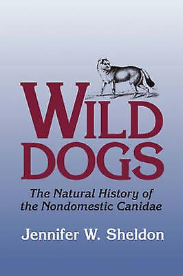 Wild Dogs The Natural History of the Nondomestic Canidae by Sheldon & Jennifer W.