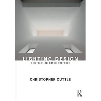 Lighting Design - A Perception-Based Approach by Christopher Cuttle -