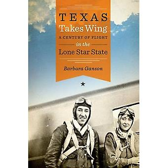 Texas Takes Wing - A Century of Flight in the Lone Star State by Barba