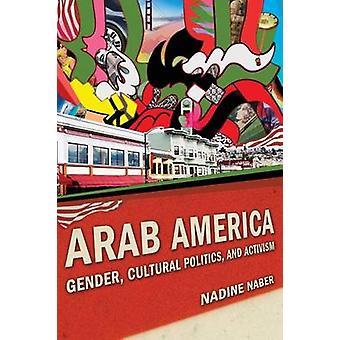 Arab America Gender Cultural Politics and Activism by Naber & Nadine