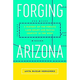 Forging Arizona: A History of the Peralta Land Grant and Racial Identity in the� West (Latinidad: Transnational Cultures)