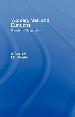 femmes Men and Eunuchs Gender in Byzantium by James & Elizabeth