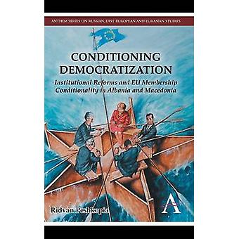 Conditioning Democratization Institutional Reforms and Eu Membership Condititionality in Albania and Macedonia by Peshkopia & Ridvan