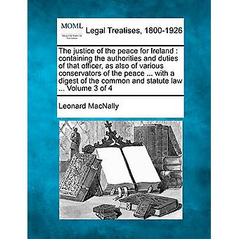 The justice of the peace for Ireland  containing the authorities and duties of that officer as also of various conservators of the peace ... with a digest of the common and statute law ... Volume 3 by MacNally & Leonard